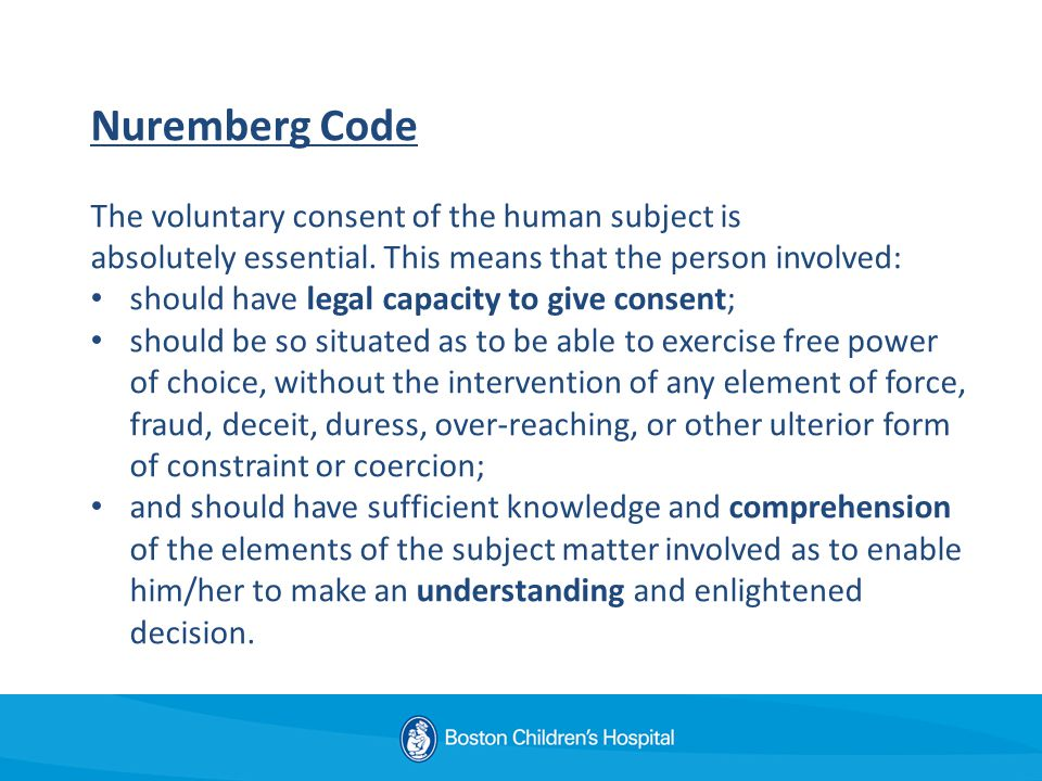 Nuremberg Code The voluntary consent of the human subject is absolutely essential.