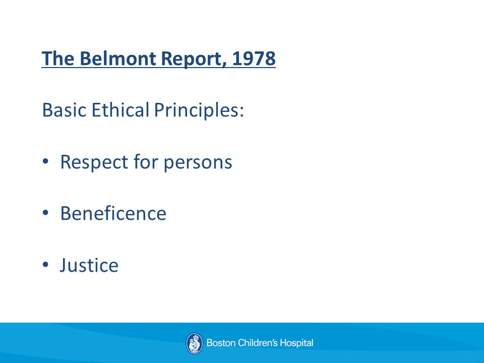 The Belmont Report, 1978 Basic Ethical Principles: Respect for persons Beneficence Justice