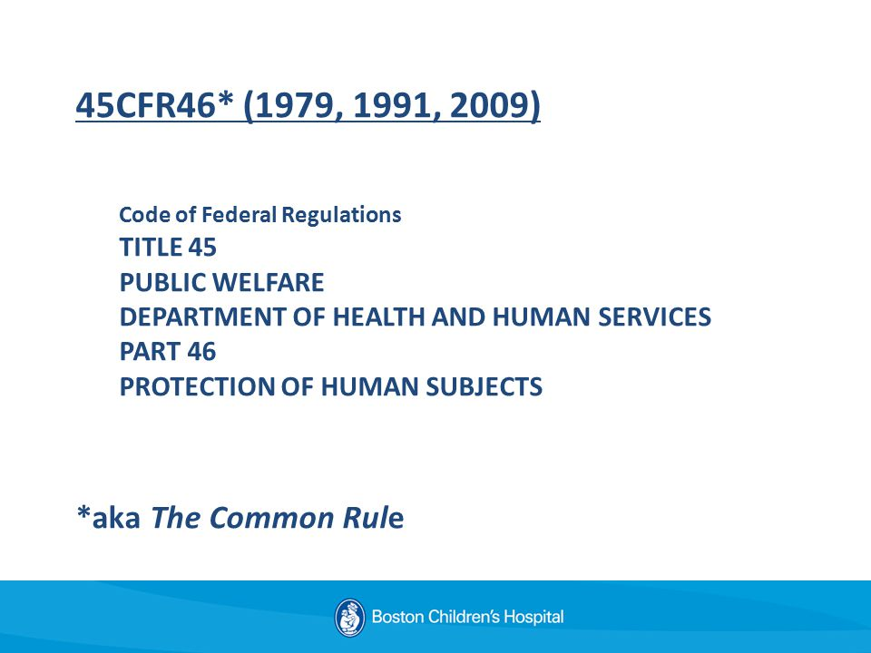 45CFR46* (1979, 1991, 2009) Code of Federal Regulations TITLE 45 PUBLIC WELFARE DEPARTMENT OF HEALTH AND HUMAN SERVICES PART 46 PROTECTION OF HUMAN SUBJECTS *aka The Common Rule