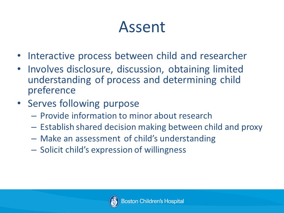 Assent Interactive process between child and researcher Involves disclosure, discussion, obtaining limited understanding of process and determining child preference Serves following purpose – Provide information to minor about research – Establish shared decision making between child and proxy – Make an assessment of child's understanding – Solicit child's expression of willingness