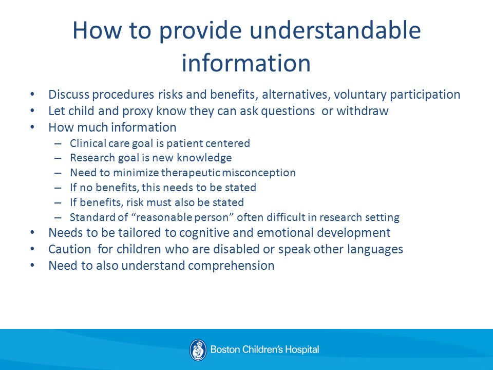 How to provide understandable information Discuss procedures risks and benefits, alternatives, voluntary participation Let child and proxy know they can ask questions or withdraw How much information – Clinical care goal is patient centered – Research goal is new knowledge – Need to minimize therapeutic misconception – If no benefits, this needs to be stated – If benefits, risk must also be stated – Standard of reasonable person often difficult in research setting Needs to be tailored to cognitive and emotional development Caution for children who are disabled or speak other languages Need to also understand comprehension