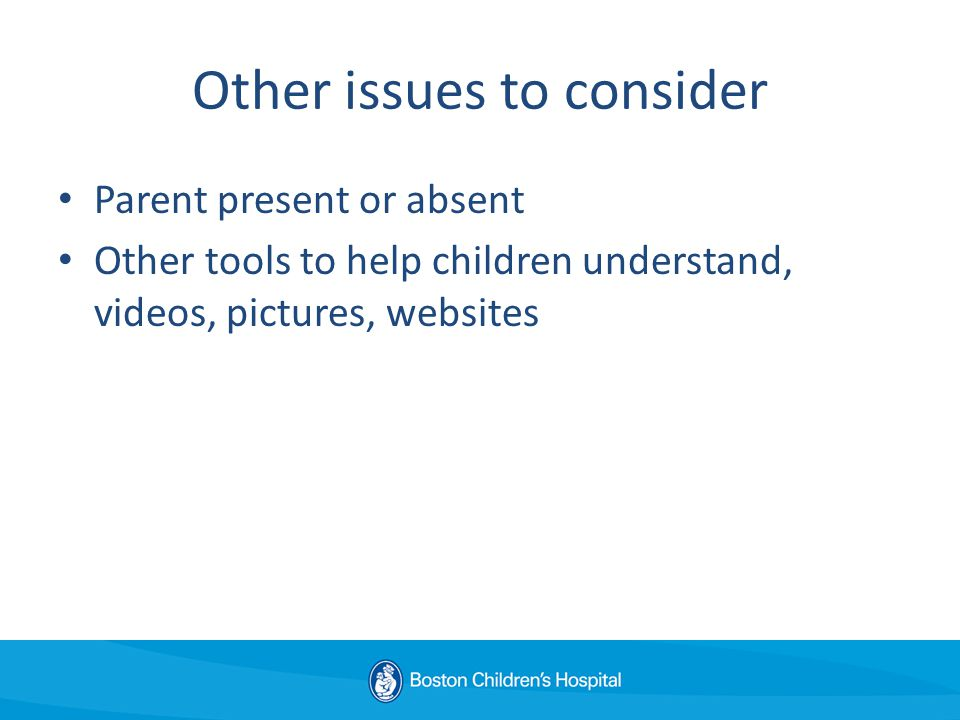 Other issues to consider Parent present or absent Other tools to help children understand, videos, pictures, websites