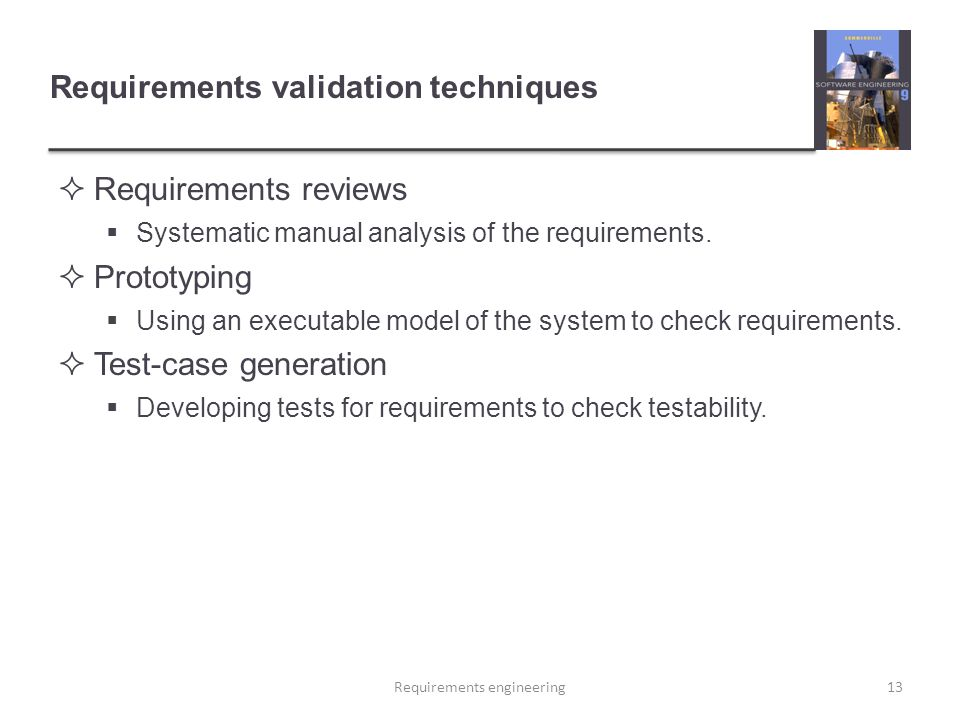 Requirements validation techniques  Requirements reviews  Systematic manual analysis of the requirements.