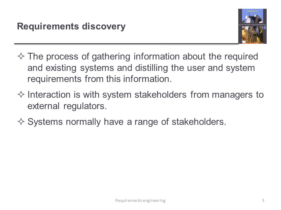 Requirements discovery  The process of gathering information about the required and existing systems and distilling the user and system requirements from this information.