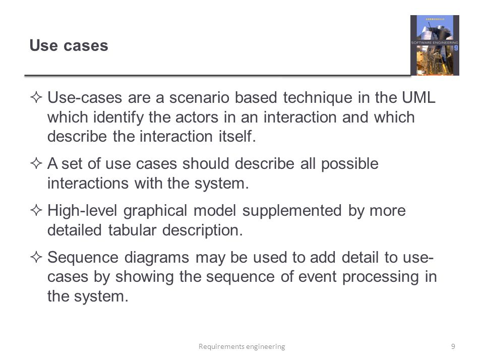Use cases  Use-cases are a scenario based technique in the UML which identify the actors in an interaction and which describe the interaction itself.