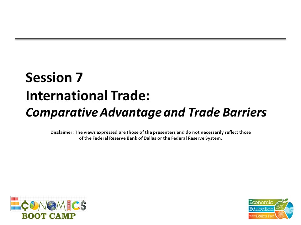 Session 7 International Trade: Comparative Advantage and Trade Barriers Disclaimer: The views expressed are those of the presenters and do not necessarily reflect those of the Federal Reserve Bank of Dallas or the Federal Reserve System.