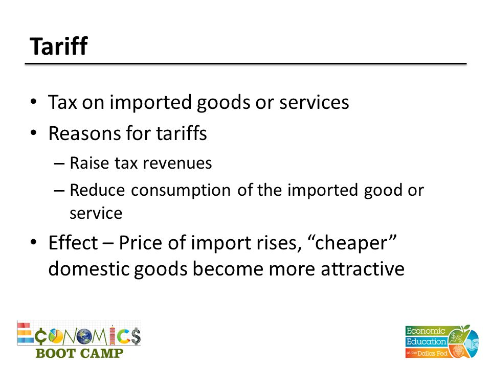 Tariff Tax on imported goods or services Reasons for tariffs – Raise tax revenues – Reduce consumption of the imported good or service Effect – Price of import rises, cheaper domestic goods become more attractive