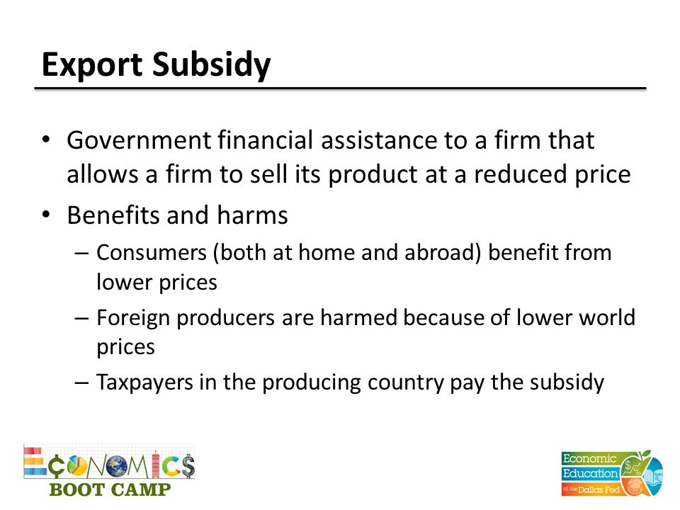 Export Subsidy Government financial assistance to a firm that allows a firm to sell its product at a reduced price Benefits and harms – Consumers (both at home and abroad) benefit from lower prices – Foreign producers are harmed because of lower world prices – Taxpayers in the producing country pay the subsidy