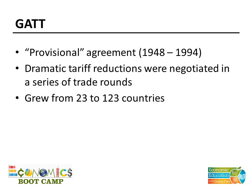GATT Provisional agreement (1948 – 1994) Dramatic tariff reductions were negotiated in a series of trade rounds Grew from 23 to 123 countries