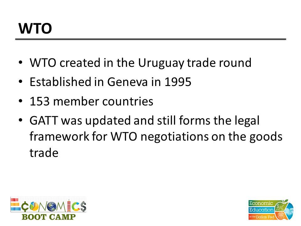 WTO WTO created in the Uruguay trade round Established in Geneva in member countries GATT was updated and still forms the legal framework for WTO negotiations on the goods trade