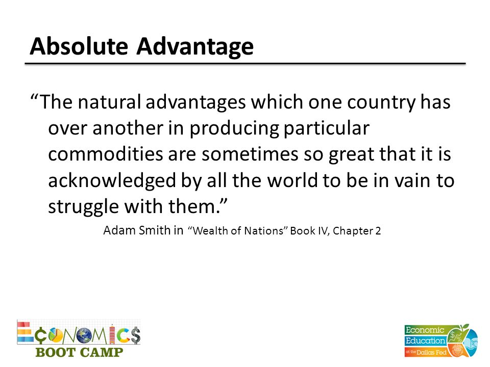 Absolute Advantage The natural advantages which one country has over another in producing particular commodities are sometimes so great that it is acknowledged by all the world to be in vain to struggle with them. Adam Smith in Wealth of Nations Book IV, Chapter 2