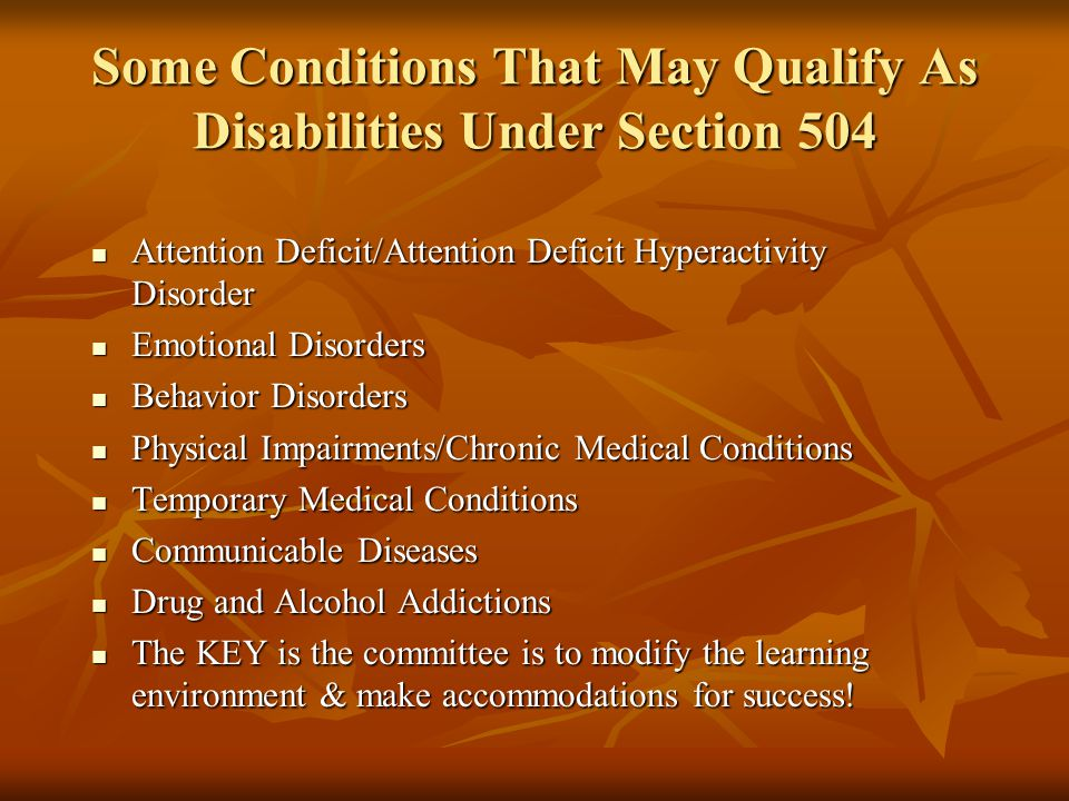 Some Conditions That May Qualify As Disabilities Under Section 504 Attention Deficit/Attention Deficit Hyperactivity Disorder Attention Deficit/Attention Deficit Hyperactivity Disorder Emotional Disorders Emotional Disorders Behavior Disorders Behavior Disorders Physical Impairments/Chronic Medical Conditions Physical Impairments/Chronic Medical Conditions Temporary Medical Conditions Temporary Medical Conditions Communicable Diseases Communicable Diseases Drug and Alcohol Addictions Drug and Alcohol Addictions The KEY is the committee is to modify the learning environment & make accommodations for success.