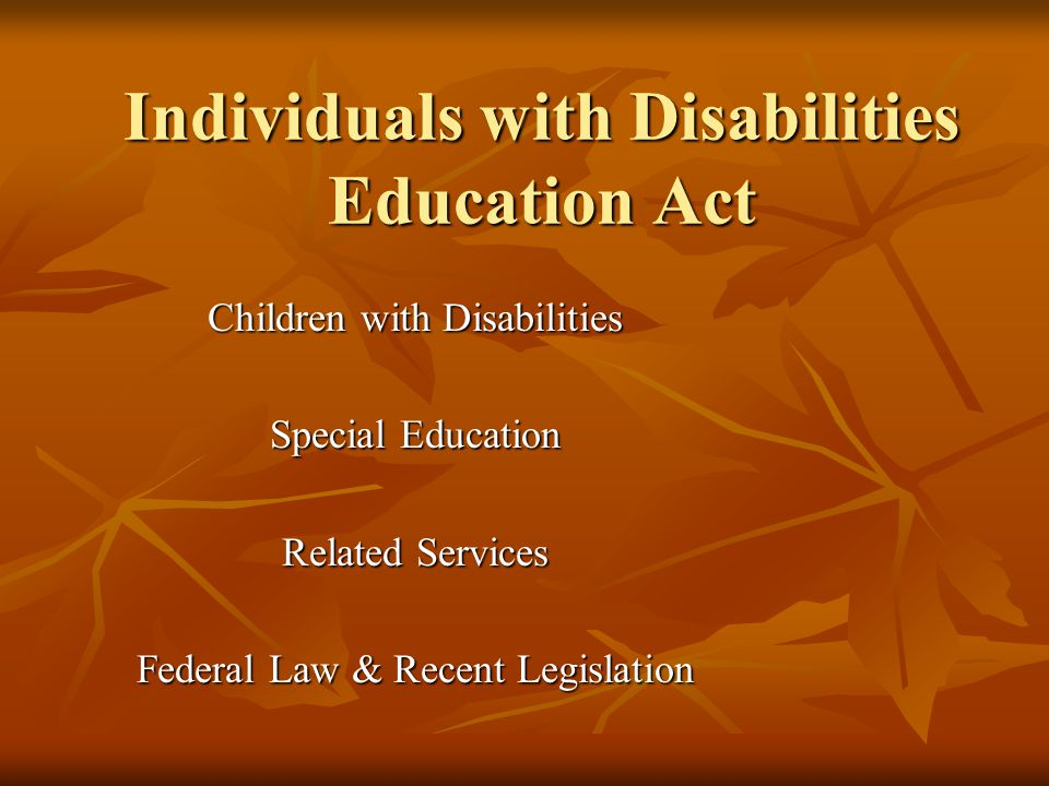 Individuals with Disabilities Education Act Children with Disabilities Special Education Related Services Federal Law & Recent Legislation