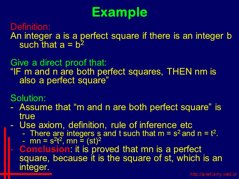 Example Definition: An integer a is a perfect square if there is an integer b such that a = b 2 Give a direct proof that: IF m and n are both perfect squares, THEN nm is also a perfect square Solution: -Assume that m and n are both perfect square is true -Use axiom, definition, rule of inference etc -There are integers s and t such that m = s 2 and n = t 2.