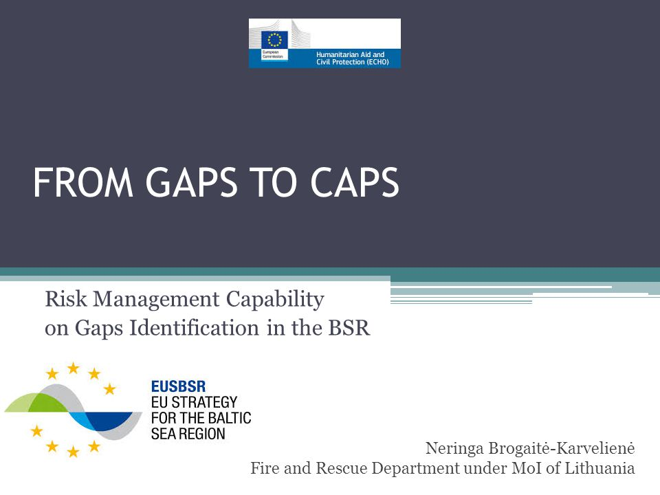 FROM GAPS TO CAPS Risk Management Capability on Gaps Identification in the BSR Neringa Brogaitė-Karvelienė Fire and Rescue Department under MoI of Lithuania