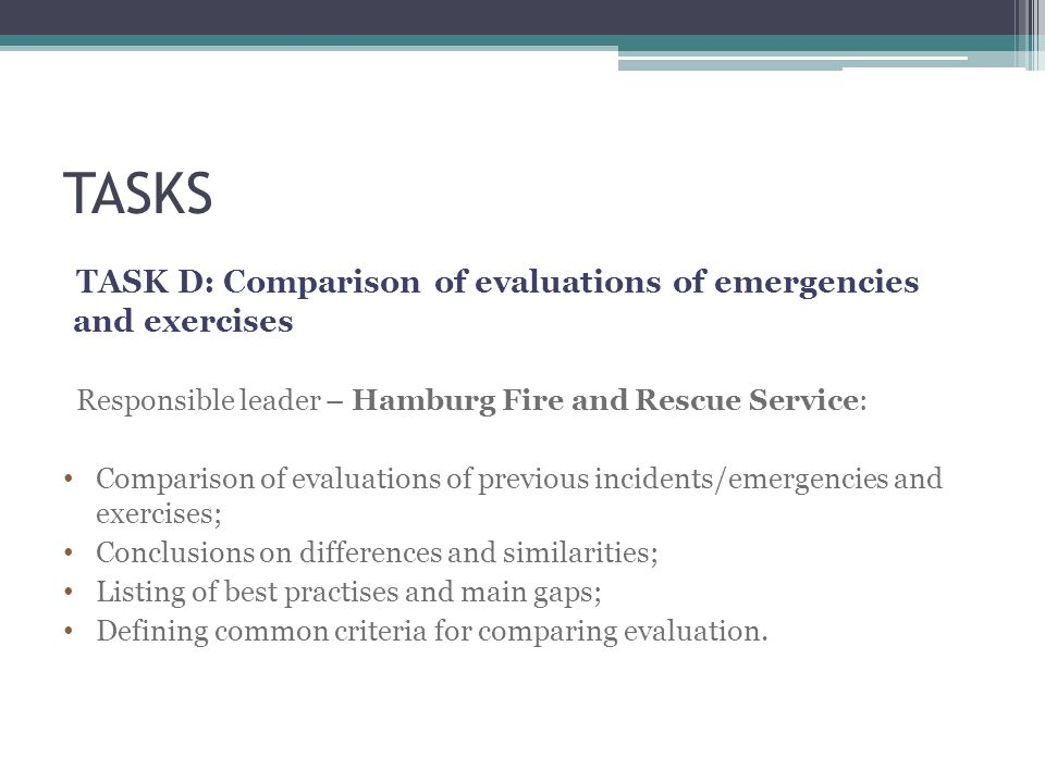 TASKS TASK D: Comparison of evaluations of emergencies and exercises Responsible leader – Hamburg Fire and Rescue Service: Comparison of evaluations of previous incidents/emergencies and exercises; Conclusions on differences and similarities; Listing of best practises and main gaps; Defining common criteria for comparing evaluation.