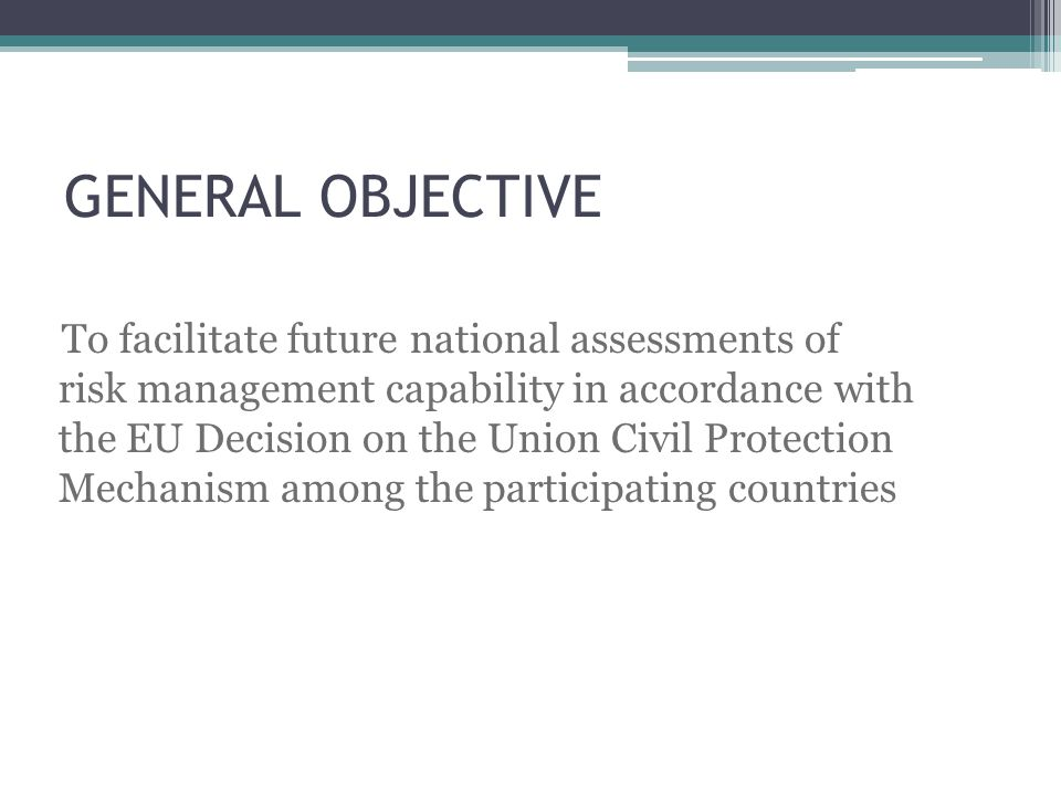 GENERAL OBJECTIVE To facilitate future national assessments of risk management capability in accordance with the EU Decision on the Union Civil Protection Mechanism among the participating countries