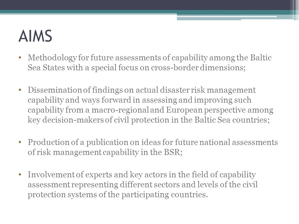 AIMS Methodology for future assessments of capability among the Baltic Sea States with a special focus on cross-border dimensions; Dissemination of findings on actual disaster risk management capability and ways forward in assessing and improving such capability from a macro-regional and European perspective among key decision-makers of civil protection in the Baltic Sea countries; Production of a publication on ideas for future national assessments of risk management capability in the BSR; Involvement of experts and key actors in the field of capability assessment representing different sectors and levels of the civil protection systems of the participating countries.
