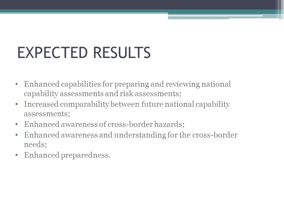 EXPECTED RESULTS Enhanced capabilities for preparing and reviewing national capability assessments and risk assessments; Increased comparability between future national capability assessments; Enhanced awareness of cross-border hazards; Enhanced awareness and understanding for the cross-border needs; Enhanced preparedness.