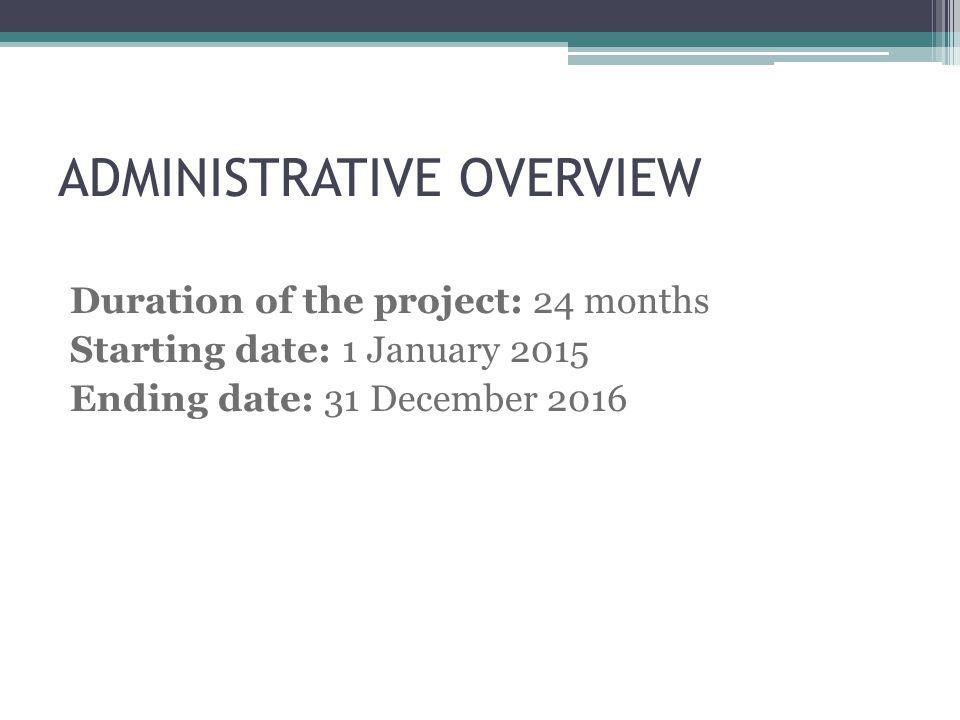ADMINISTRATIVE OVERVIEW Duration of the project: 24 months Starting date: 1 January 2015 Ending date: 31 December 2016