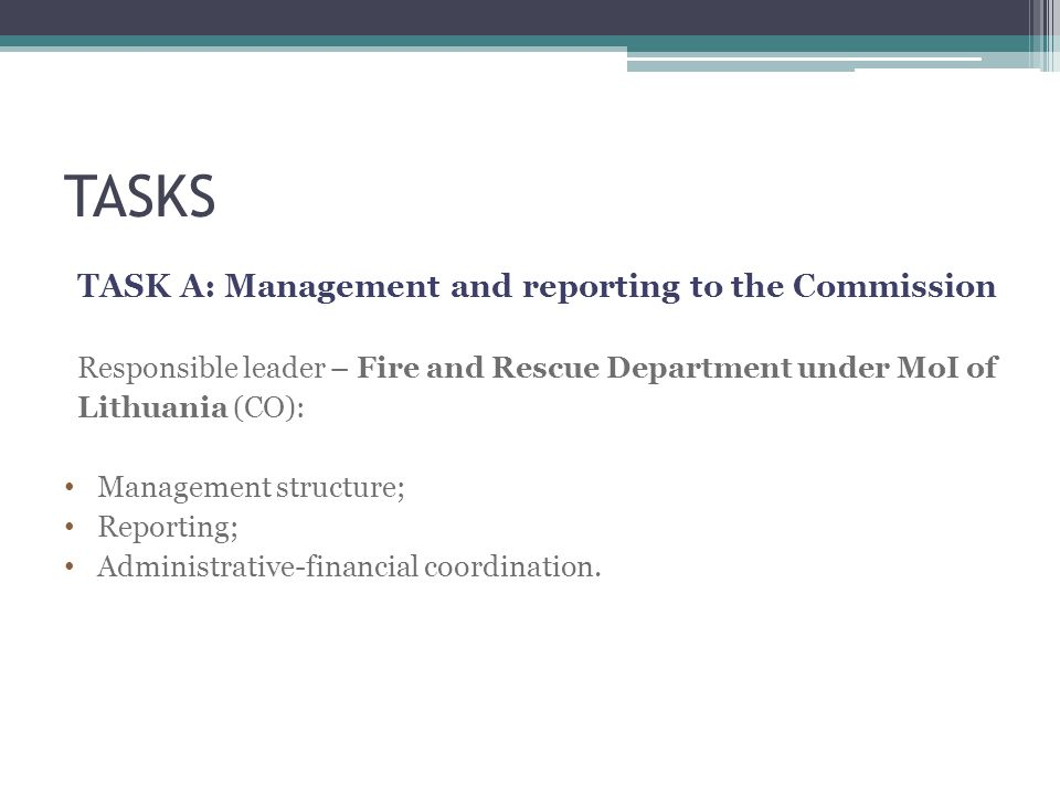 TASKS TASK A: Management and reporting to the Commission Responsible leader – Fire and Rescue Department under MoI of Lithuania (CO): Management structure; Reporting; Administrative-financial coordination.