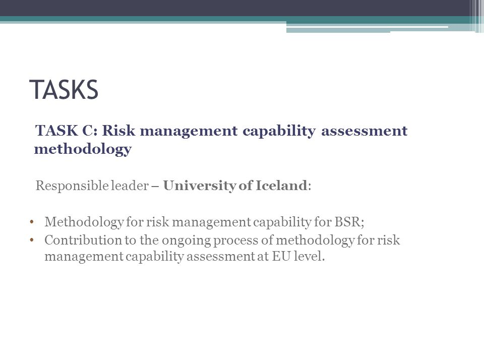 TASKS TASK C: Risk management capability assessment methodology Responsible leader – University of Iceland: Methodology for risk management capability for BSR; Contribution to the ongoing process of methodology for risk management capability assessment at EU level.