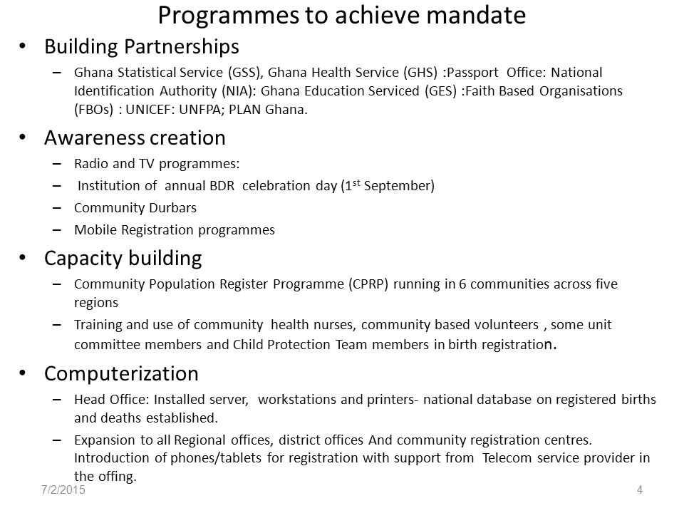 Programmes to achieve mandate Building Partnerships – Ghana Statistical Service (GSS), Ghana Health Service (GHS) :Passport Office: National Identification Authority (NIA): Ghana Education Serviced (GES) :Faith Based Organisations (FBOs) : UNICEF: UNFPA; PLAN Ghana.