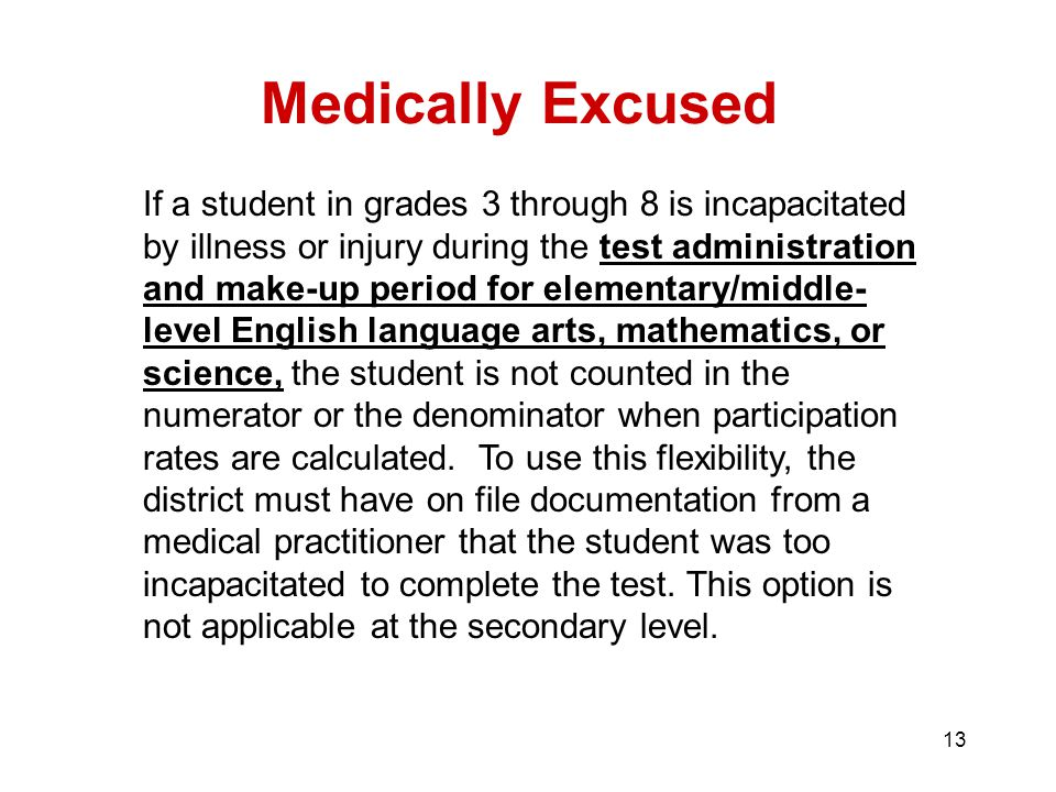 13 Medically Excused If a student in grades 3 through 8 is incapacitated by illness or injury during the test administration and make-up period for elementary/middle- level English language arts, mathematics, or science, the student is not counted in the numerator or the denominator when participation rates are calculated.