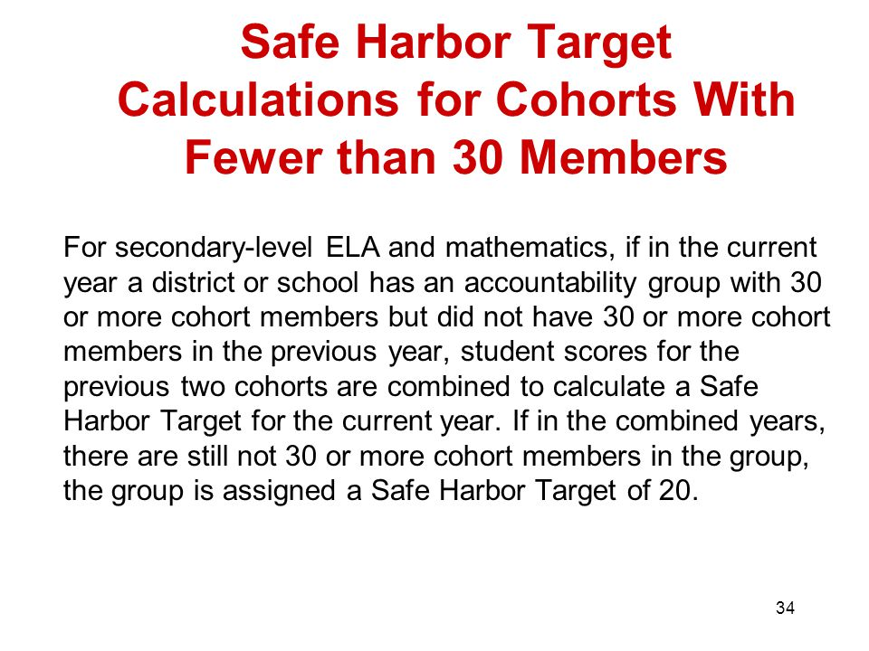 34 Safe Harbor Target Calculations for Cohorts With Fewer than 30 Members For secondary-level ELA and mathematics, if in the current year a district or school has an accountability group with 30 or more cohort members but did not have 30 or more cohort members in the previous year, student scores for the previous two cohorts are combined to calculate a Safe Harbor Target for the current year.