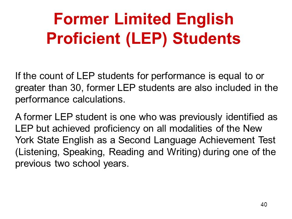 40 Former Limited English Proficient (LEP) Students If the count of LEP students for performance is equal to or greater than 30, former LEP students are also included in the performance calculations.