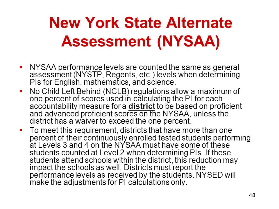 48 New York State Alternate Assessment (NYSAA)  NYSAA performance levels are counted the same as general assessment (NYSTP, Regents, etc.) levels when determining PIs for English, mathematics, and science.