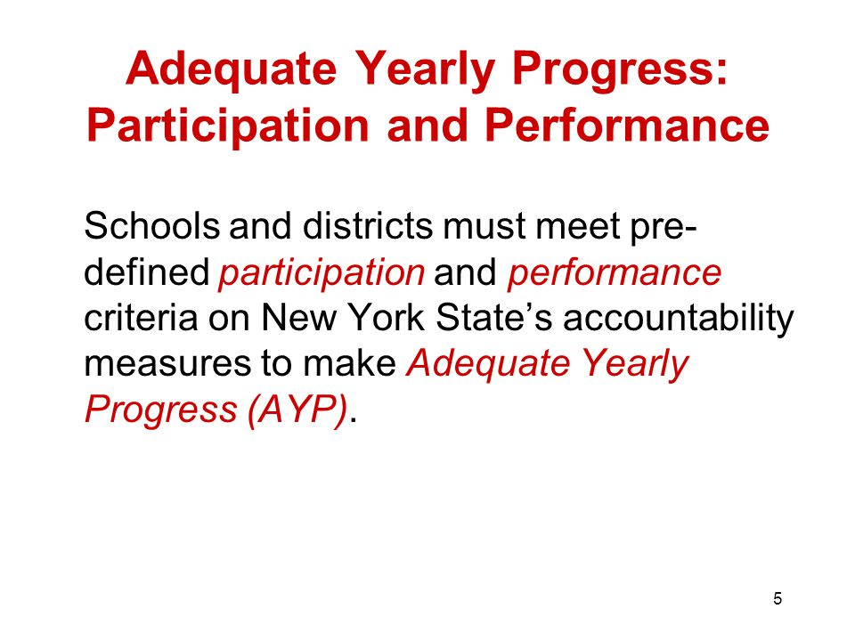 5 Adequate Yearly Progress: Participation and Performance Schools and districts must meet pre- defined participation and performance criteria on New York State's accountability measures to make Adequate Yearly Progress (AYP).