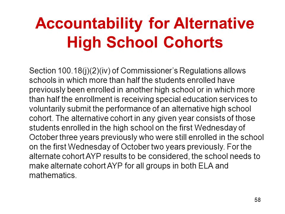 58 Accountability for Alternative High School Cohorts Section (j)(2)(iv) of Commissioner's Regulations allows schools in which more than half the students enrolled have previously been enrolled in another high school or in which more than half the enrollment is receiving special education services to voluntarily submit the performance of an alternative high school cohort.