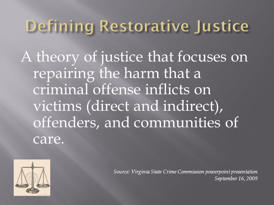 A theory of justice that focuses on repairing the harm that a criminal offense inflicts on victims (direct and indirect), offenders, and communities of care.