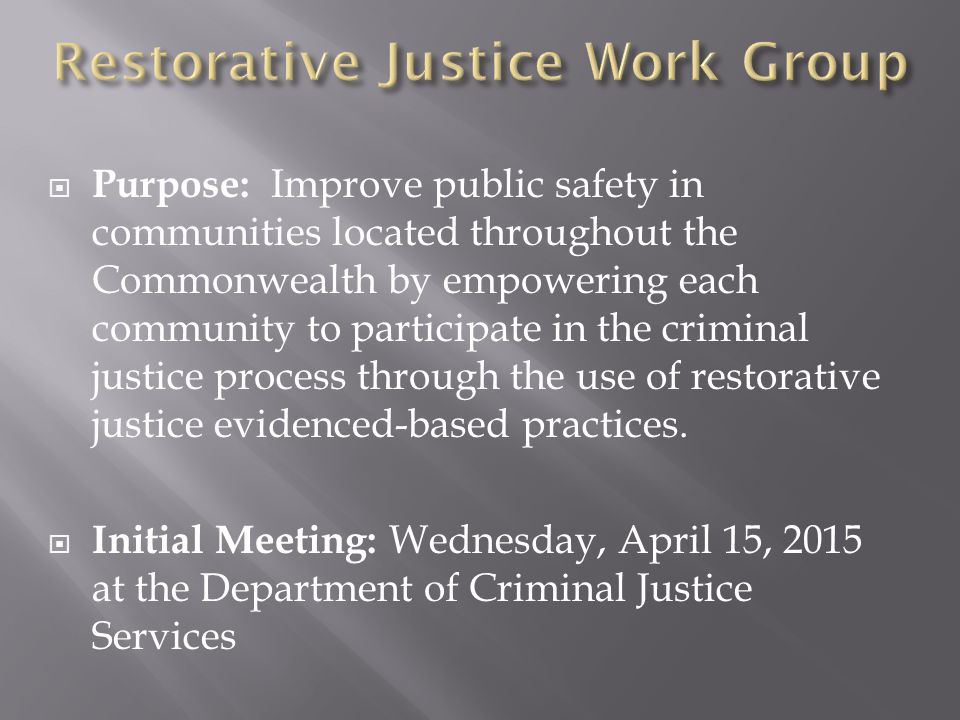  Purpose: Improve public safety in communities located throughout the Commonwealth by empowering each community to participate in the criminal justice process through the use of restorative justice evidenced-based practices.