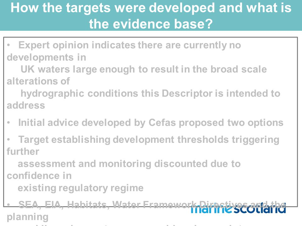 Expert opinion indicates there are currently no developments in UK waters large enough to result in the broad scale alterations of hydrographic conditions this Descriptor is intended to address Initial advice developed by Cefas proposed two options Target establishing development thresholds triggering further assessment and monitoring discounted due to confidence in existing regulatory regime SEA, EIA, Habitats, Water Framework Directives and the planning and licensing system are considered enough to ensure GES is achieved Stakeholder workshops and meetings have facilitated wider input throughout the process How the targets were developed and what is the evidence base