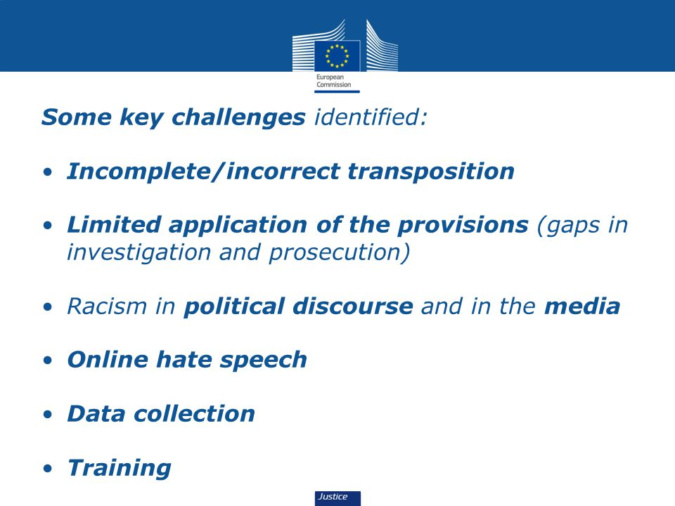 Some key challenges identified: Incomplete/incorrect transposition Limited application of the provisions (gaps in investigation and prosecution) Racism in political discourse and in the media Online hate speech Data collection Training