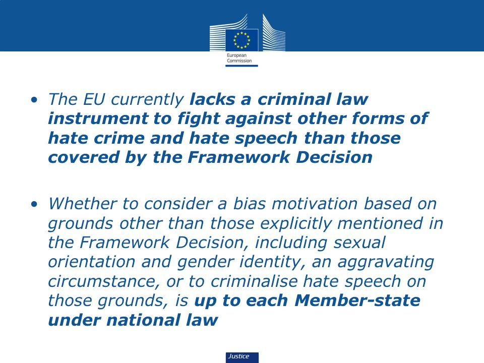 The EU currently lacks a criminal law instrument to fight against other forms of hate crime and hate speech than those covered by the Framework Decision Whether to consider a bias motivation based on grounds other than those explicitly mentioned in the Framework Decision, including sexual orientation and gender identity, an aggravating circumstance, or to criminalise hate speech on those grounds, is up to each Member-state under national law