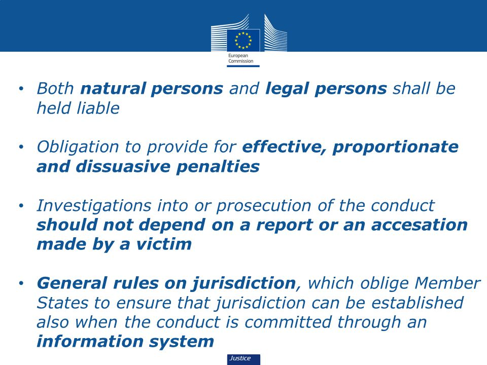 Both natural persons and legal persons shall be held liable Obligation to provide for effective, proportionate and dissuasive penalties Investigations into or prosecution of the conduct should not depend on a report or an accesation made by a victim General rules on jurisdiction, which oblige Member States to ensure that jurisdiction can be established also when the conduct is committed through an information system