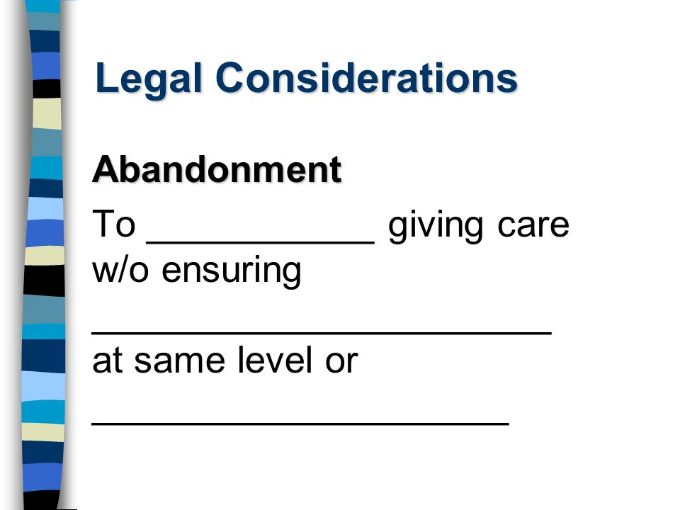 Legal Considerations Abandonment To ___________ giving care w/o ensuring ______________________ at same level or ____________________