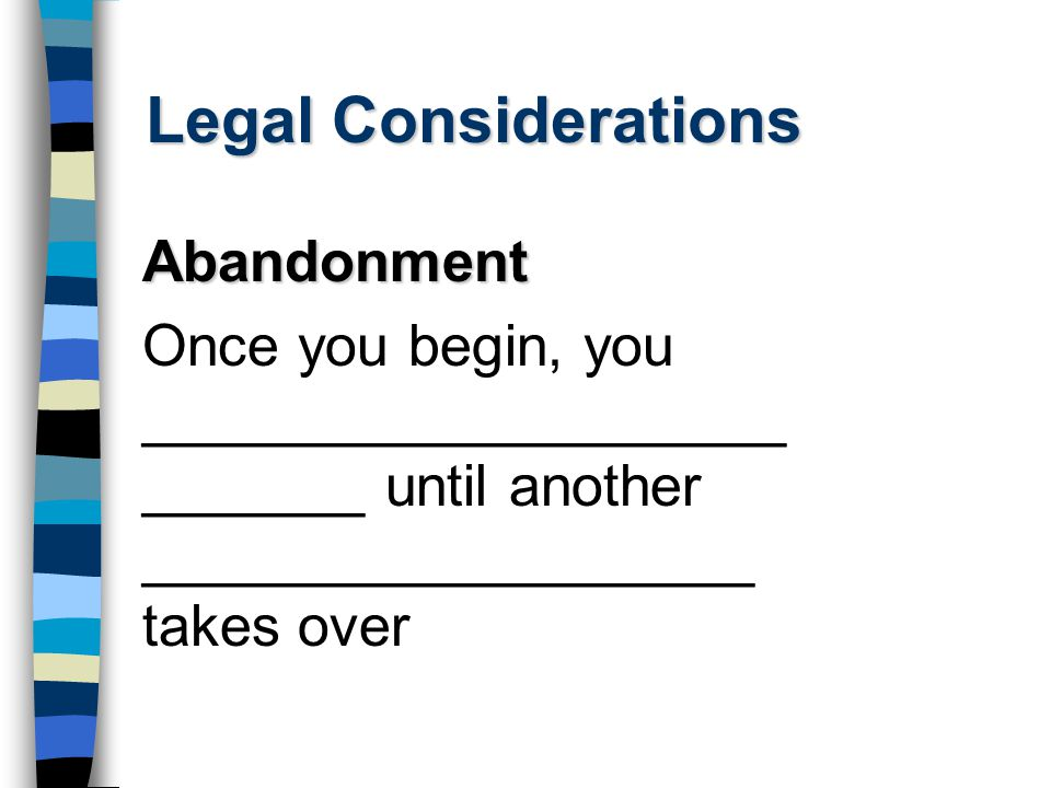 Legal Considerations Abandonment Once you begin, you ____________________ _______ until another ___________________ takes over