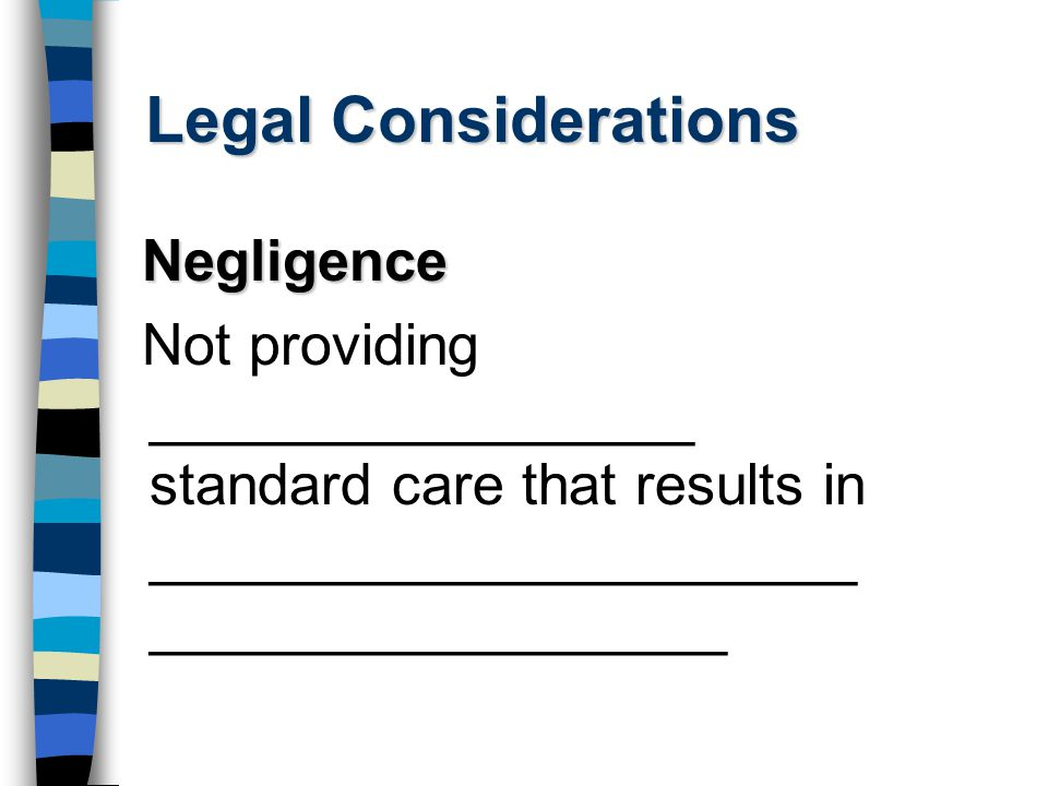 Legal Considerations Negligence Not providing _________________ standard care that results in ______________________ __________________