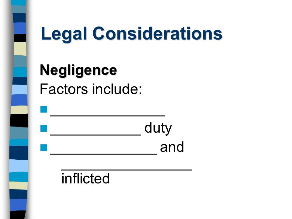 Legal Considerations Negligence Factors include: ______________ ___________ duty _____________ and ________________ inflicted