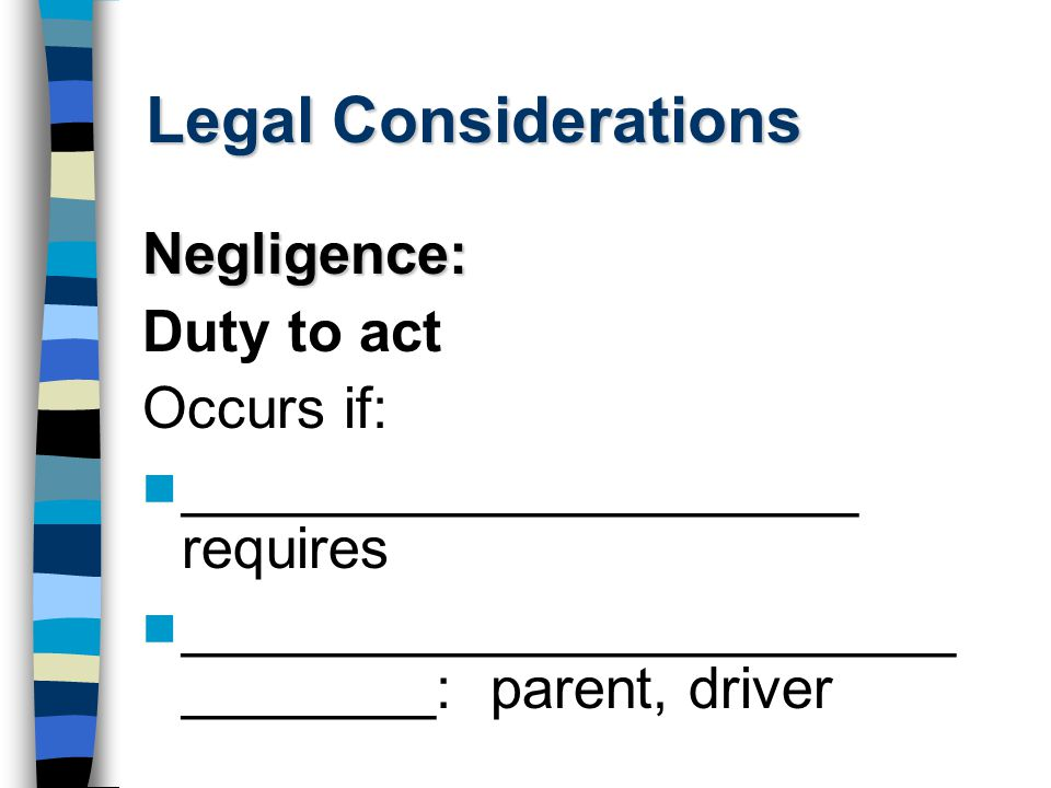 Legal Considerations Negligence: Duty to act Occurs if: _____________________ requires ________________________ ________: parent, driver