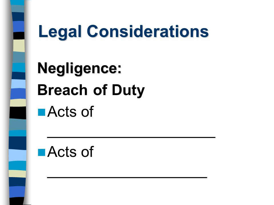 Legal Considerations Negligence: Breach of Duty Acts of ____________________ Acts of ___________________