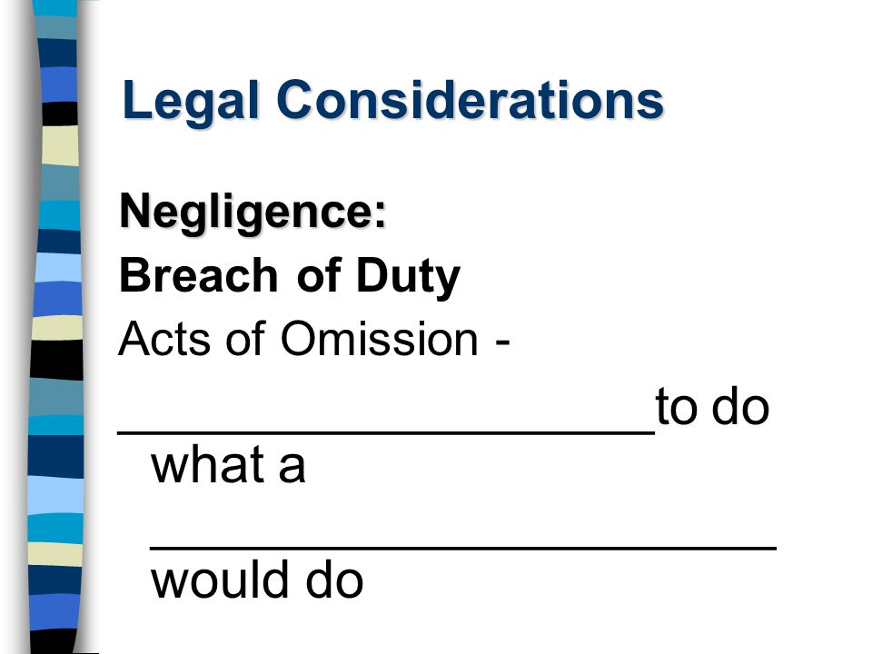 Legal Considerations Negligence: Breach of Duty Acts of Omission - __________________to do what a _____________________ would do