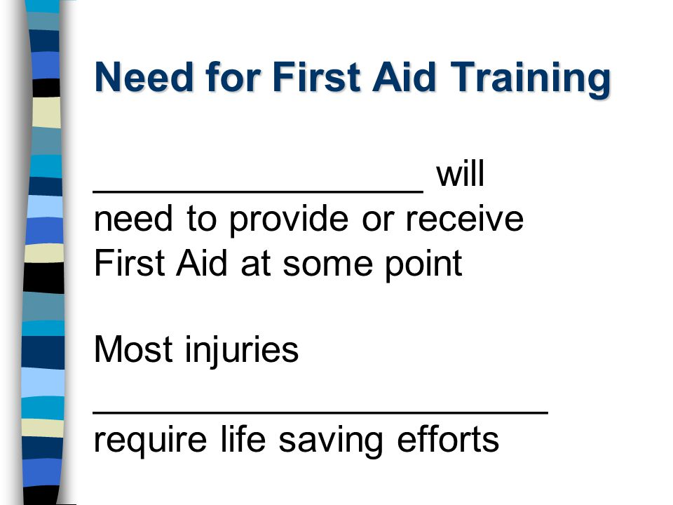 Need for First Aid Training ________________ will need to provide or receive First Aid at some point Most injuries ______________________ require life saving efforts