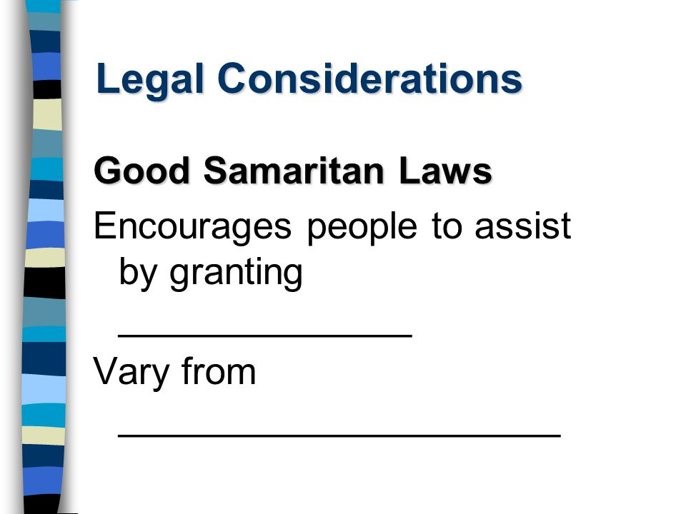 Legal Considerations Good Samaritan Laws Encourages people to assist by granting ______________ Vary from _____________________
