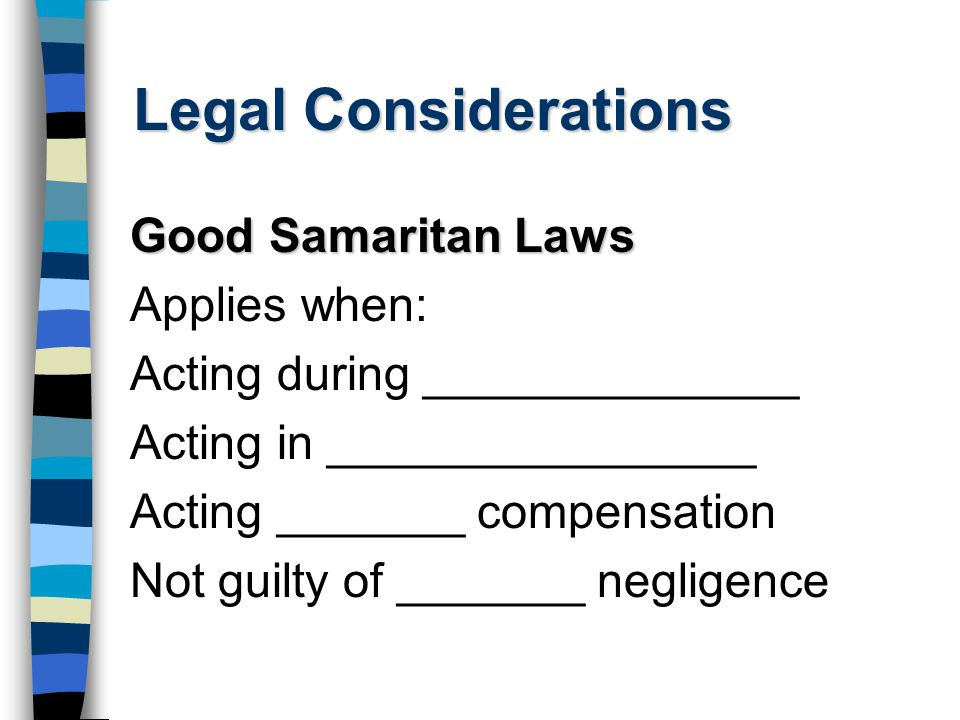 Legal Considerations Good Samaritan Laws Applies when: Acting during ______________ Acting in ________________ Acting _______ compensation Not guilty of _______ negligence