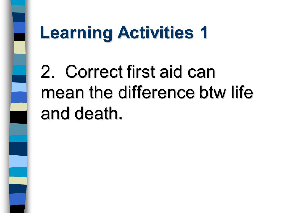 Learning Activities 1 2. Correct first aid can mean the difference btw life and death.